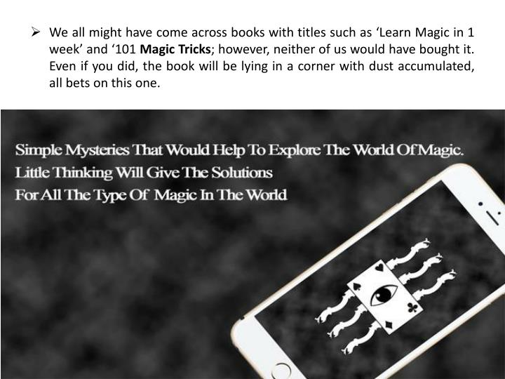 We all might have come across books with titles such as 'Learn Magic in 1 week' and '101