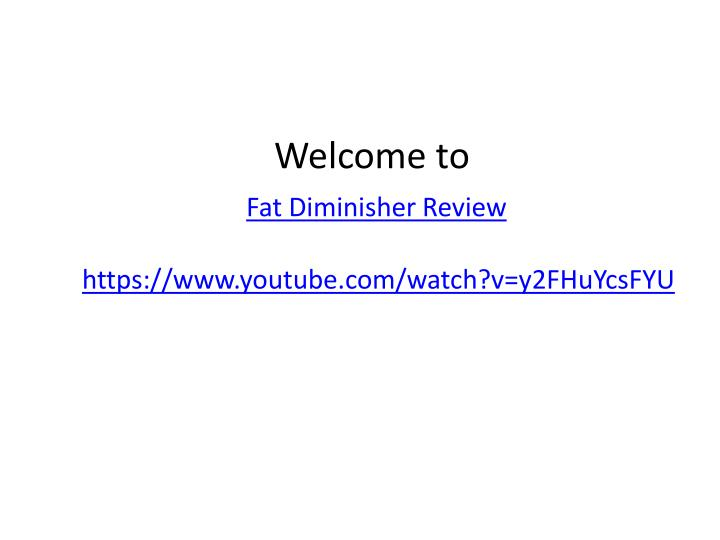 welcome to fat diminisher review https www youtube com watch v y2fhuycsfyu n.