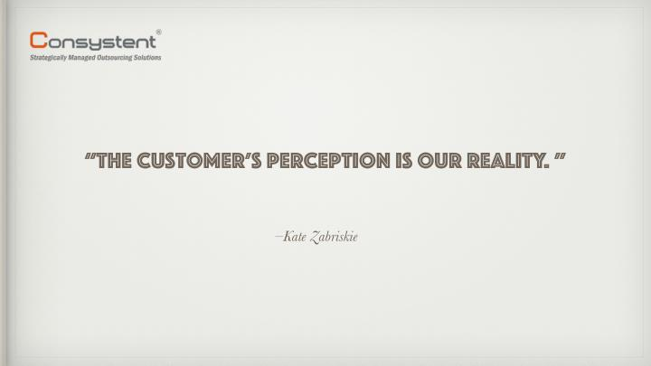 """The customer's perception is our reality. """