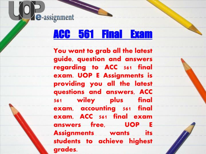 acc 561 accounting final exam Acc 561 final exam questions _____ models are mathematical models of the master budget that can react to any set of assumption about sales, costs, and.