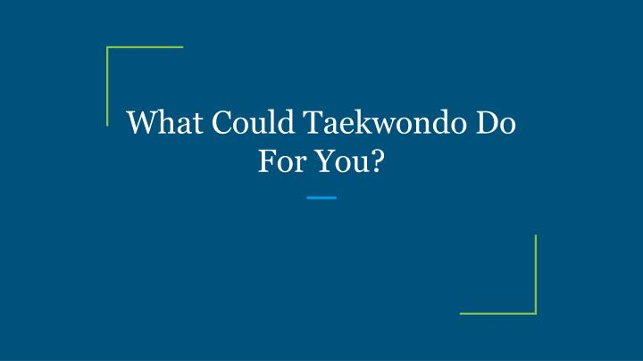 What could taekwondo do for you