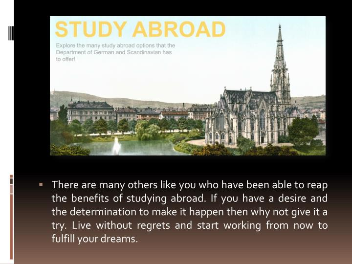 There are many others like you who have been able to reap the benefits of studying abroad. If you have a desire and the determination to make it happen then why not give it a try. Live without regrets and start working from now to fulfill your dreams.