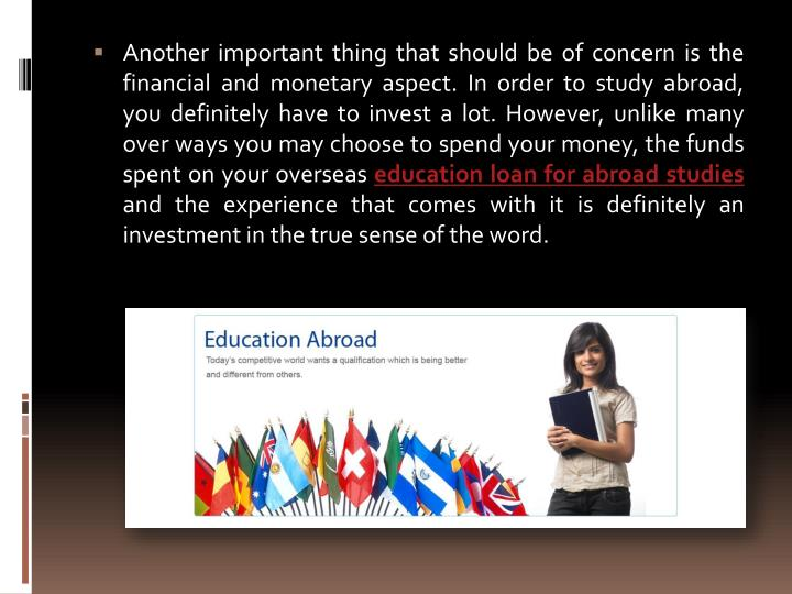 Another important thing that should be of concern is the financial and monetary aspect. In order to study abroad, you definitely have to invest a lot. However, unlike many over ways you may choose to spend your money, the funds spent on your overseas