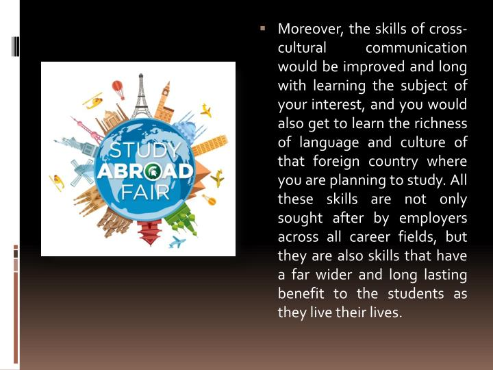 Moreover, the skills of cross-cultural communication would be improved and long with learning the subject of your interest, and you would also get to learn the richness of language and culture of that foreign country where you are planning to study. All these skills are not only sought after by employers across all career fields, but they are also skills that have a far wider and long lasting benefit to the students as they live their lives.