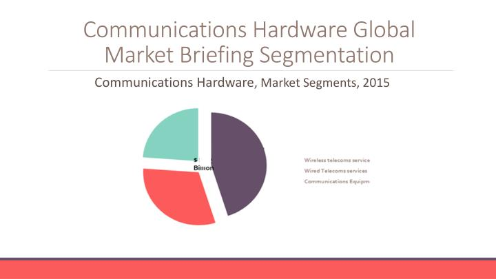 Communications hardware global market briefing segmentation