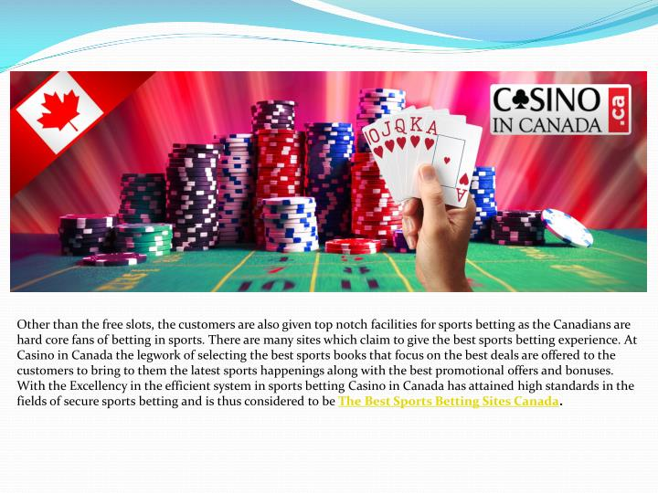 Other than the free slots, the customers are also given top notch facilities for sports betting as the Canadians are hard core fans of betting in sports. There are many sites which claim to give the best sports betting experience. At Casino in Canada the legwork of selecting the best sports books that focus on the best deals are offered to the customers to bring to them the latest sports happenings along with the best promotional offers and bonuses. With the Excellency in the efficient system in sports betting Casino in Canada has attained high standards in the fields of secure sports betting and is thus considered to be