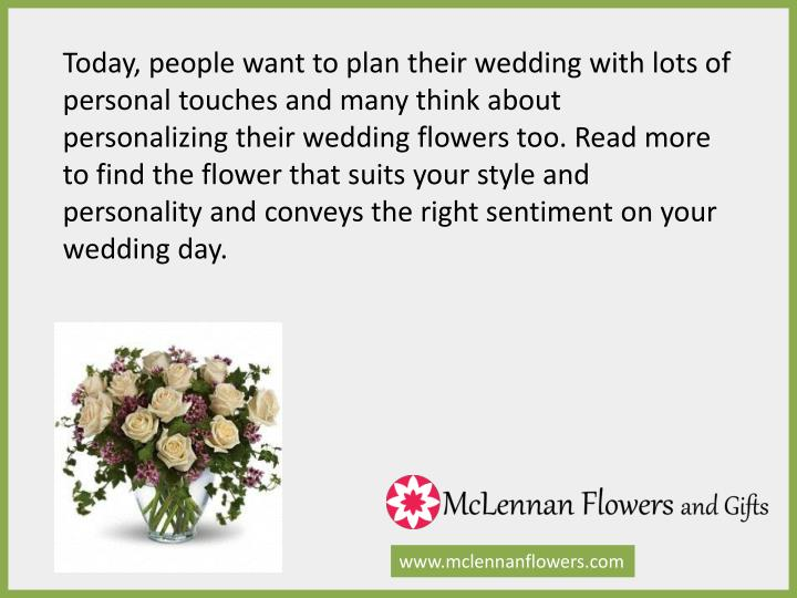 Today, people want to plan their wedding with lots of personal touches and many think about personalizing their wedding flowers too. Read more to find the flower that suits your style and personality and conveys the right sentiment on your wedding day.