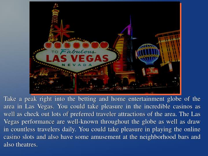 Take a peak right into the betting and home entertainment globe of the area in Las Vegas. You could take pleasure in the incredible casinos as well as check out lots of preferred traveler attractions of the area. The Las Vegas performance are well-known throughout the globe as well as draw in countless travelers daily. You could take pleasure in playing the online casino slots and also have some amusement at the neighborhood bars and also theatres.