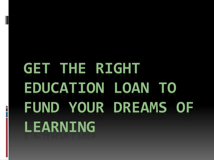 get the right education loan to fund your dreams of learning n.