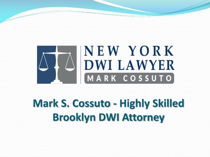 mark s cossuto highly skilled brooklyn dwi attorney n.