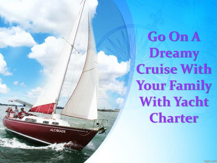 go on a dreamy cruise with your family with yacht charter n.