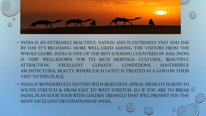 India is an extremely beautiful nation and is extremely vast and day by day it's becoming more well-liked among the visitors from the whole globe. India is one of the best-looking countries in Asia. India is very well-known for its rich heritage cultural, beautiful attraction, excellent climatic conditions, masterpiece architectural beauty, where each guest is treated as a God on their visit to this place.