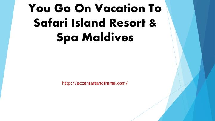 what to expect when you go on vacation to safari island resort spa maldives n.