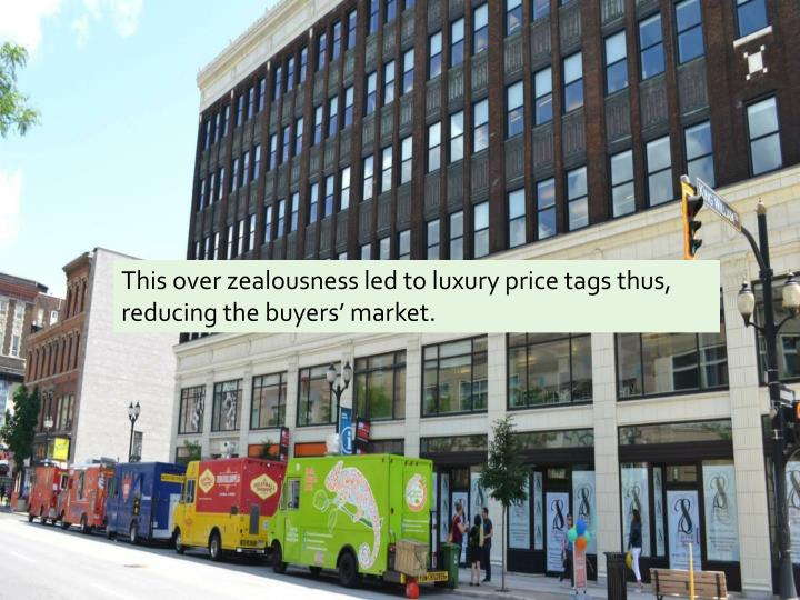 This over zealousness led to luxury price tags thus, reducing the buyers' market.