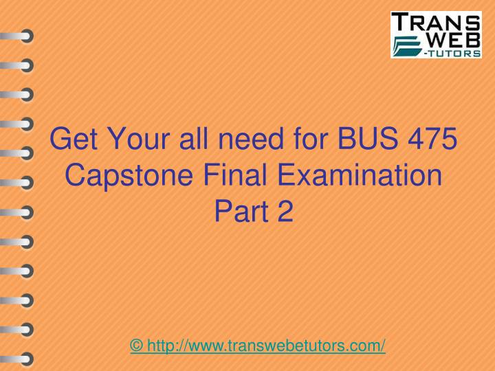 Get your all need for bus 475 capstone final examination part 2