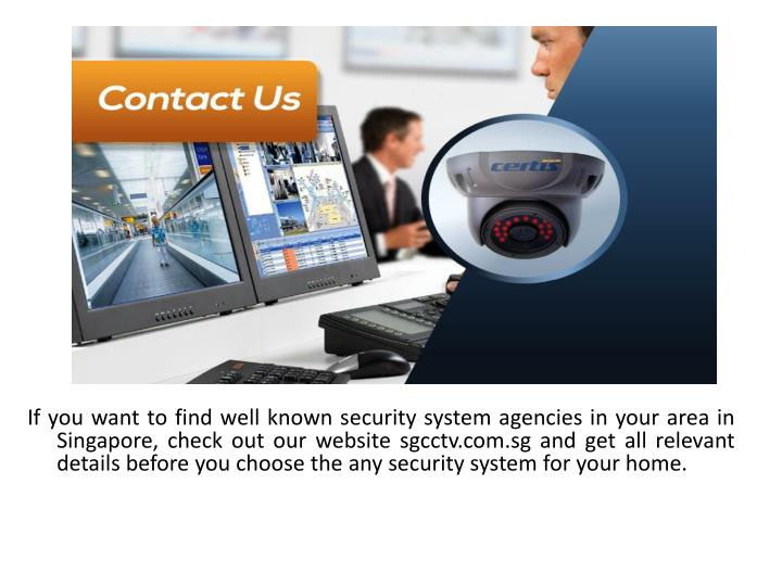 If you want to find well known security system agencies in your area in Singapore, check out our website sgcctv.com.sg and get all relevant details before you choose the any security system for your home.