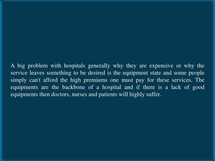 A big problem with hospitals generally why they are expensive or why the service leaves something to...