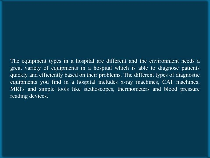 The equipment types in a hospital are different and the environment needs a great variety of equipments in a hospital which is able to diagnose patients quickly and efficiently based on their problems. The different types of diagnostic equipments you find in a hospital includes x-ray machines, CAT machines, MRI's and simple tools like stethoscopes, thermometers and blood pressure reading devices.