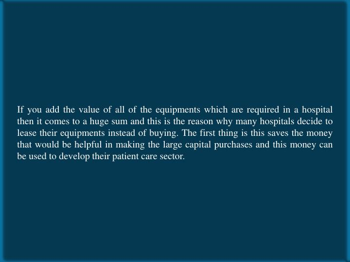 If you add the value of all of the equipments which are required in a hospital then it comes to a huge sum and this is the reason why many hospitals decide to lease their equipments instead of buying. The first thing is this saves the money that would be helpful in making the large capital purchases and this money can be used to develop their patient care sector.