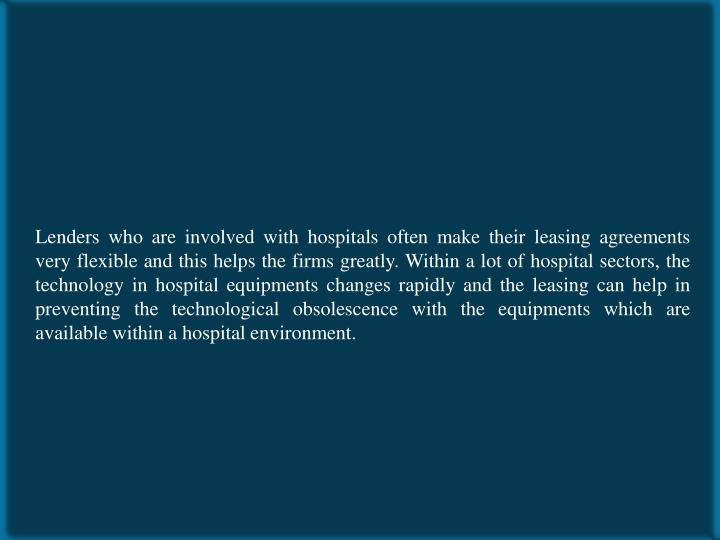 Lenders who are involved with hospitals often make their leasing agreements very flexible and this helps the firms greatly. Within a lot of hospital sectors, the technology in hospital equipments changes rapidly and the leasing can help in preventing the technological obsolescence with the equipments which are available within a hospital environment.