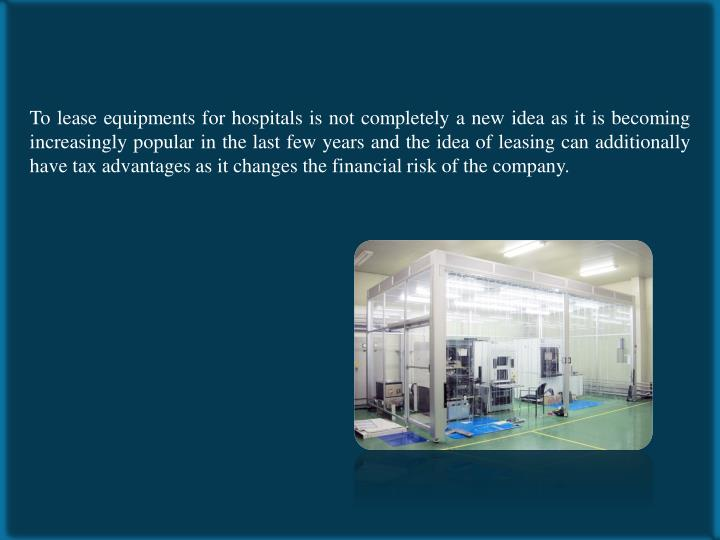 To lease equipments for hospitals is not completely a new idea as it is becoming increasingly popular in the last few years and the idea of leasing can additionally have tax advantages as it changes the financial risk of the company.