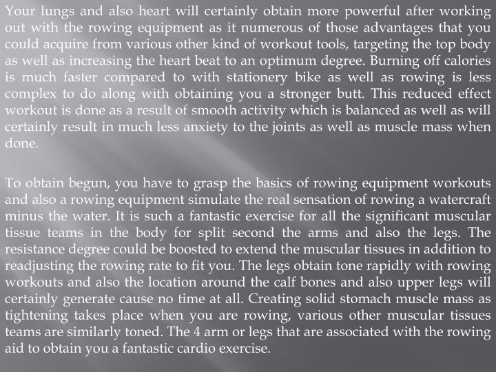 Your lungs and also heart will certainly obtain more powerful after working out with the rowing equi...
