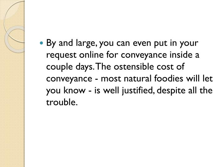 By and large, you can even put in your request online for conveyance inside a couple days. The ostensible cost of conveyance - most natural foodies will let you know - is well justified, despite all the trouble.