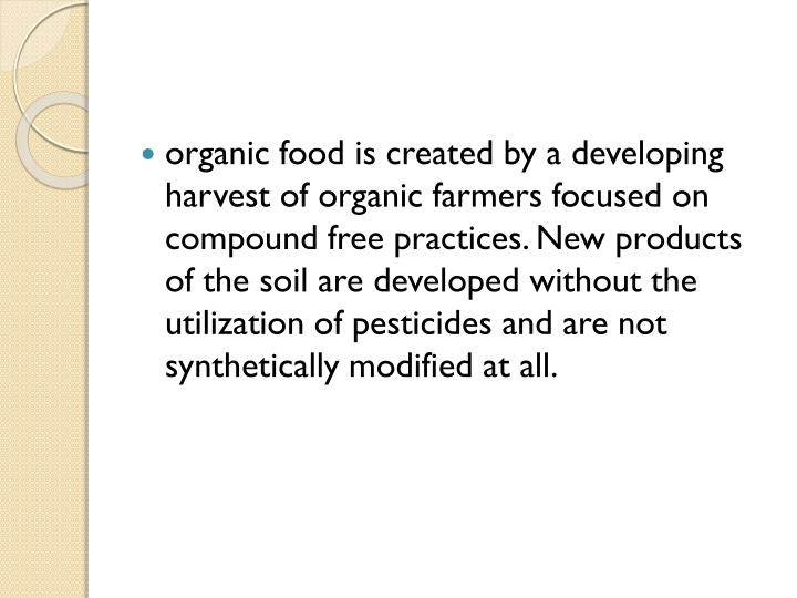 organic food is created by a developing harvest of organic farmers focused on compound free practices. New products of the soil are developed without the utilization of pesticides and are not synthetically modified at all