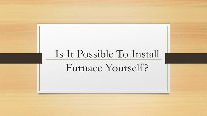 is it possible to install furnace yourself n.