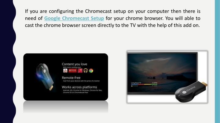 If you are configuring the Chromecast setup on your computer then there is need of