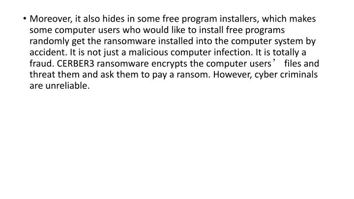 Moreover, it also hides in some free program installers, which makes some computer users who would like to install free programs randomly get the ransomware installed into the computer system by accident. It is not just a malicious computer infection. It is totally a fraud. CERBER3 ransomware encrypts the computer users' files and threat them and ask them to pay a ransom. However, cyber criminals are unreliable.