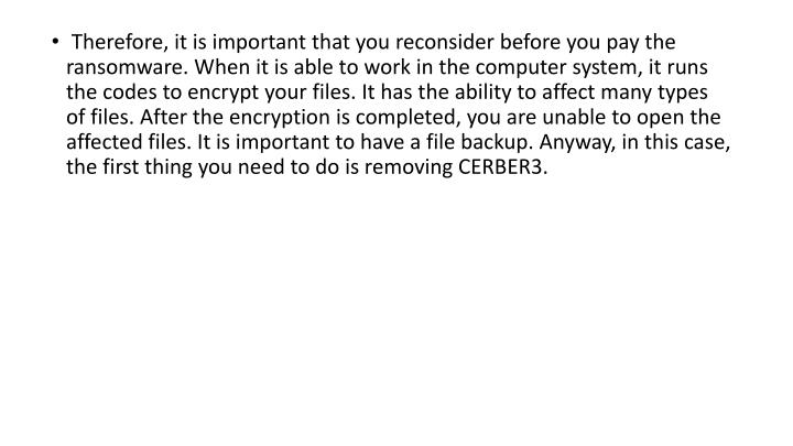 Therefore, it is important that you reconsider before you pay the ransomware. When it is able to work in the computer system, it runs the codes to encrypt your files. It has the ability to affect many types of files. After the encryption is completed, you are unable to open the affected files. It is important to have a file backup. Anyway, in this case, the first thing you need to do is removing CERBER3.