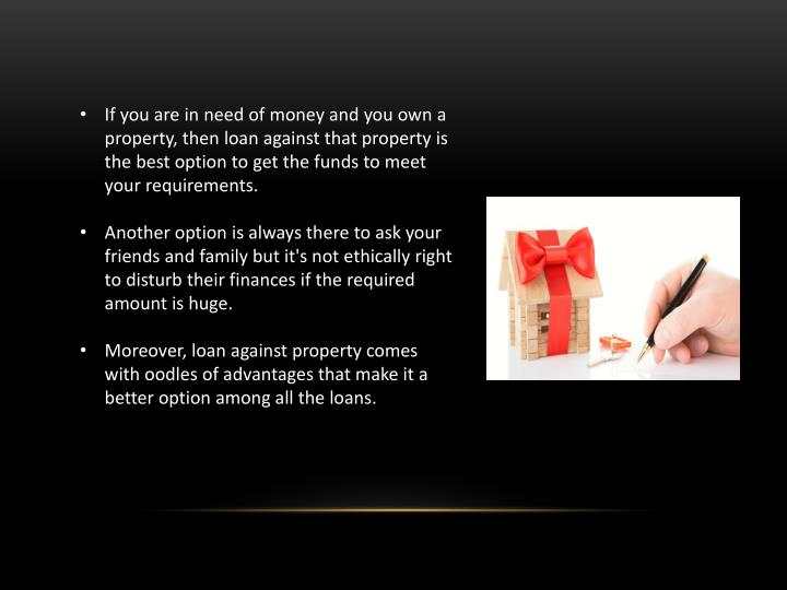 If you are in need of money and you own a property, then loan against that property is the best opti...
