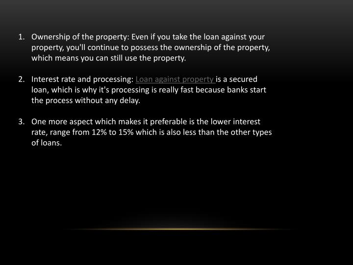 Ownership of the property: Even if you take the loan against your property, you'll continue to possess the ownership of the property, which means you can still use the property.