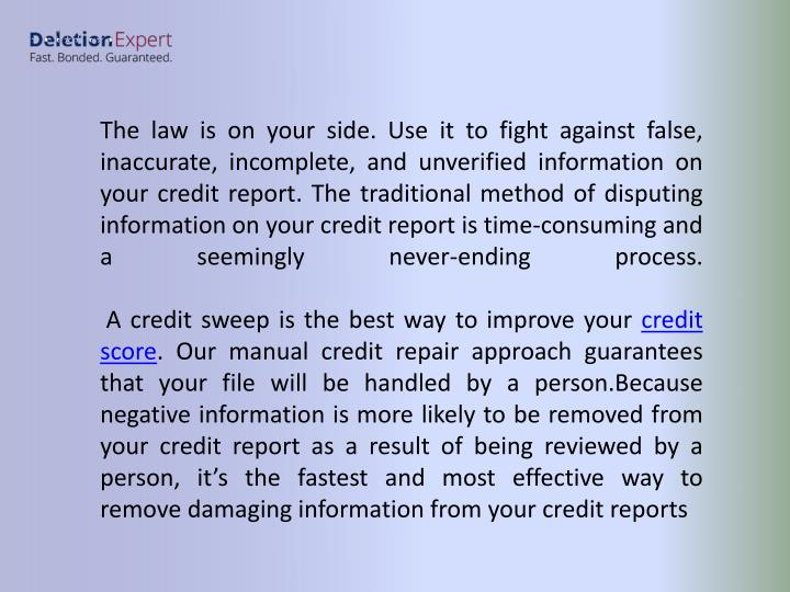 The law is on your side. Use it to fight against false, inaccurate, incomplete, and unverified information on your credit report. The traditional method of disputing information on your credit report is time-consuming and a seemingly never-ending process.