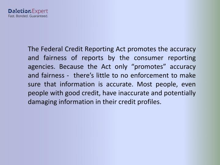 """The Federal Credit Reporting Act promotes the accuracy and fairness of reports by the consumer reporting agencies. Because the Act only """"promotes"""" accuracy and fairness -  there's little to no enforcement to make sure that information is accurate. Most people, even people with good credit, have inaccurate and potentially damaging information in their credit profiles."""