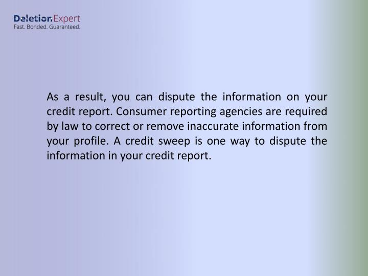 As a result, you can dispute the information on your credit report. Consumer reporting agencies are required by law to correct or remove inaccurate information from your profile. A credit sweep is one way to dispute the information in your credit report.