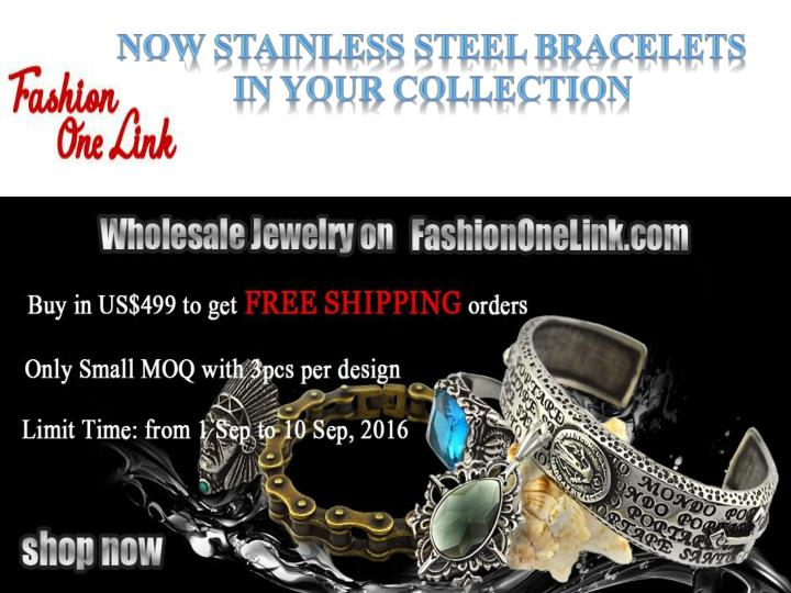 now stainless steel bracelets in your collection n.