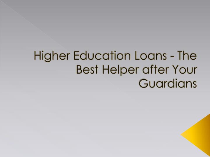 higher education loans the best helper after your guardians n.