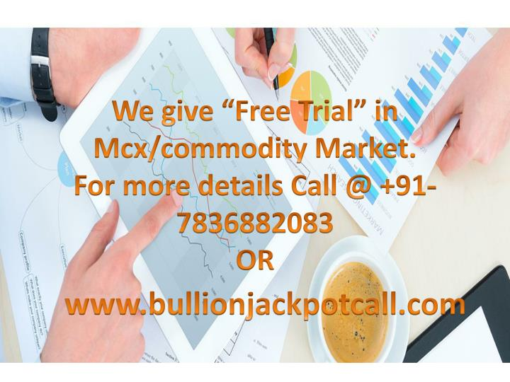 we give free trial in mcx commodity market for more details call @ 91 7836882083 or n.