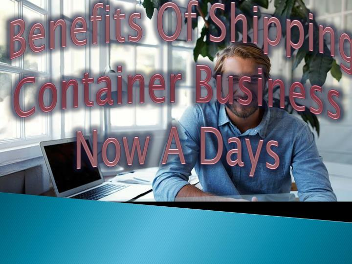 benefits of shipping container business now a days n.