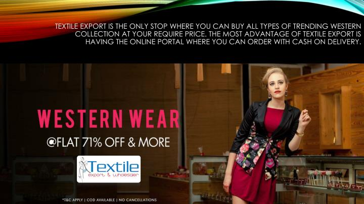Textile export is the only stop where you can buy all types of trending western collection at your require price. The most advantage of textile export is having the online portal where you can order with cash on delivery.