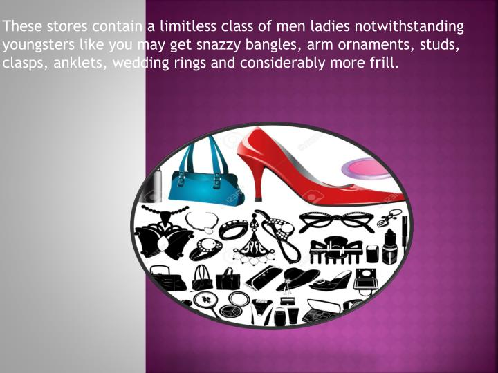 These stores contain a limitless class of men ladies notwithstanding youngsters like you may get sna...
