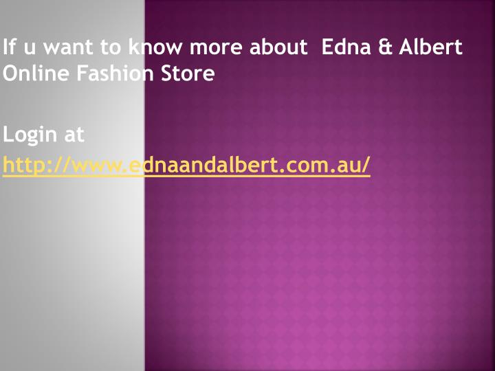 If u want to know more about  Edna & Albert Online Fashion Store