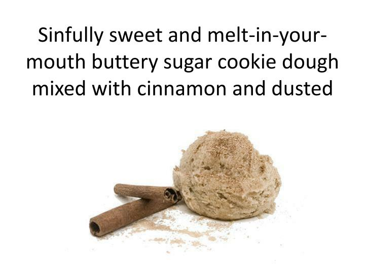 Sinfully sweet and melt-in-your-mouth buttery sugar cookie dough mixed with cinnamon and dusted