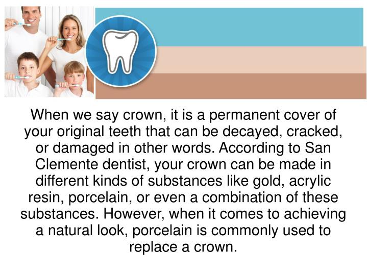 When we say crown, it is a permanent cover of your original teeth that can be decayed, cracked, or d...