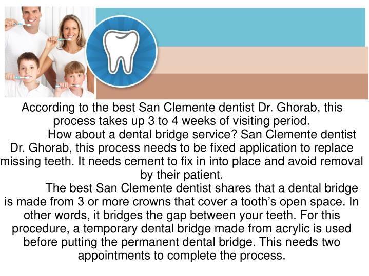 According to the best San Clemente dentist Dr. Ghorab, this process takes up 3 to 4 weeks of visiting period.