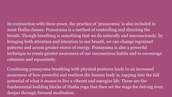 In conjunction with these poses, the practice of 'pranayama' is also included in