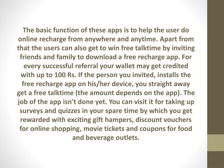 The basic function of these apps is to help the user do online recharge from anywhere and anytime. A...