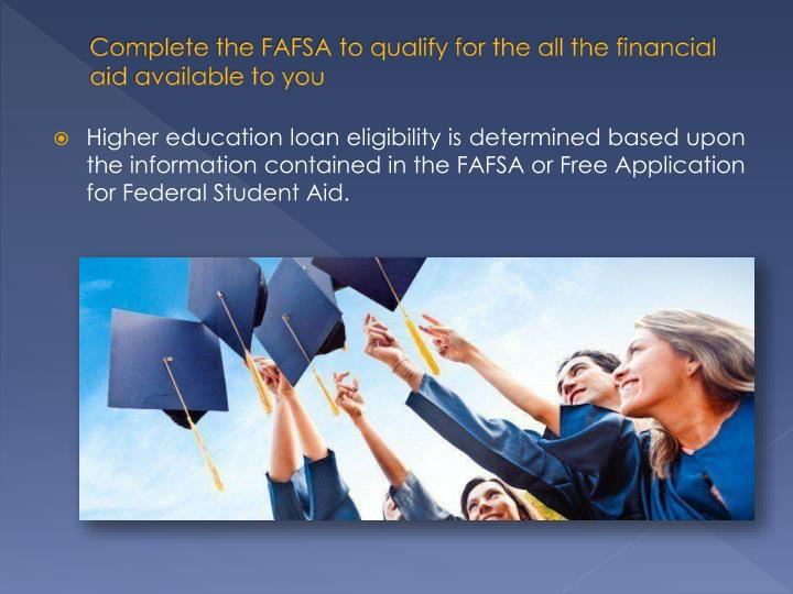 Complete the FAFSA to qualify for the all the financial aid available to you